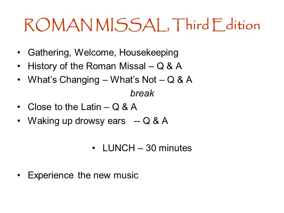 ROMAN MISSAL, Third Edition Gathering, Welcome, Housekeeping History of the Roman Missal – Q & A What's Changing – What's Not – Q & A break Close to the Latin – Q & A Waking up drowsy ears -- Q & A LUNCH – 30 minutes Experience the new music
