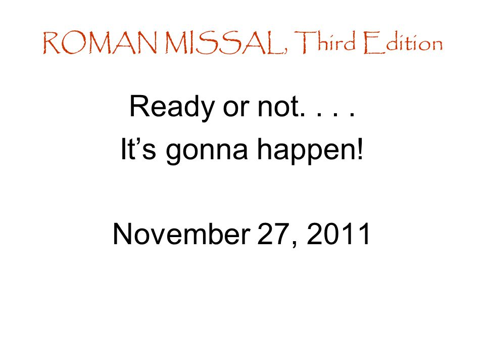 Ready or not.... It's gonna happen! November 27, 2011 ROMAN MISSAL, Third Edition