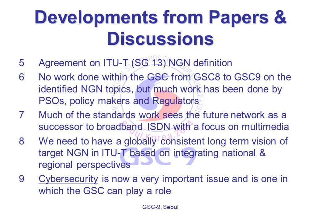 GSC-9, Seoul Developments from Papers & Discussions 5Agreement on ITU-T (SG 13) NGN definition 6No work done within the GSC from GSC8 to GSC9 on the identified NGN topics, but much work has been done by PSOs, policy makers and Regulators 7Much of the standards work sees the future network as a successor to broadband ISDN with a focus on multimedia 8We need to have a globally consistent long term vision of target NGN in ITU-T based on integrating national & regional perspectives 9Cybersecurity is now a very important issue and is one in which the GSC can play a role