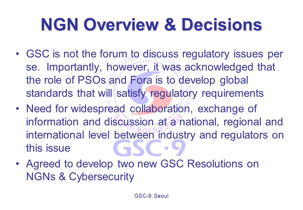 GSC-9, Seoul ITU-T Considerations – WTSA 2004 TSACC proposed that: –NGN is our opportunity to move everyone into the future together –a globally unified NGN approach will succeed The influence the GSC can have is that: –it is in our common interest for ITU-T to succeed in global aspects of NGN –there is an opportunity to input a consistent and coherent message to WTSA 2004 on the urgent need to optimize working arrangements to the benefit of the global standards community
