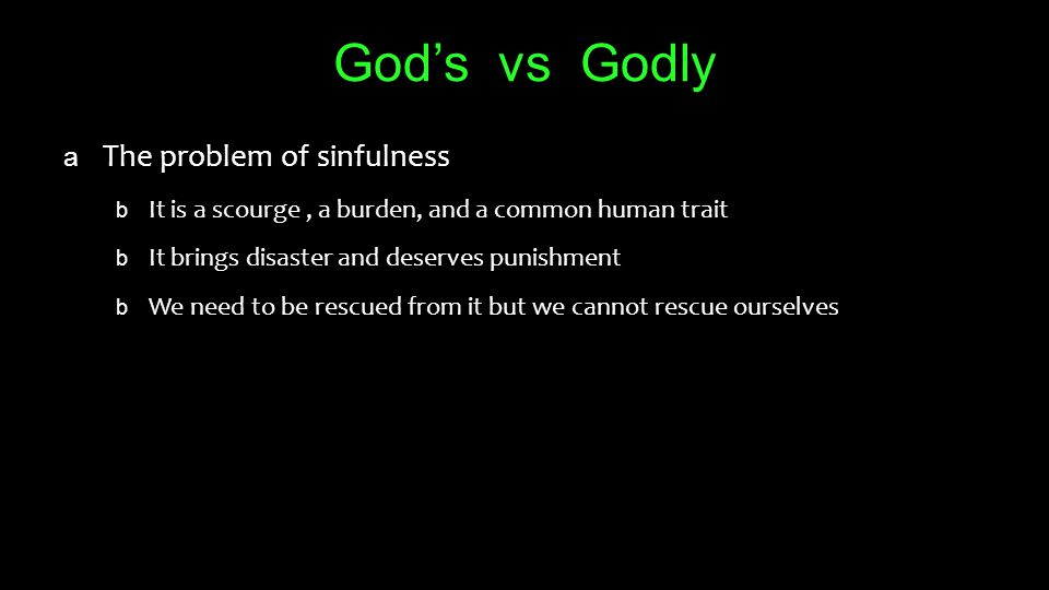 God's vs Godly a The problem of sinfulness b It is a scourge, a burden, and a common human trait b It brings disaster and deserves punishment b We need to be rescued from it but we cannot rescue ourselves
