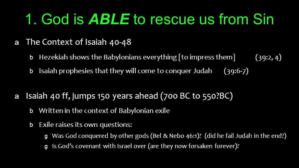 1. God is ABLE to rescue us from Sin a The Context of Isaiah 40-48 b Hezekiah shows the Babylonians everything [to impress them] (39:2, 4) b Isaiah pr