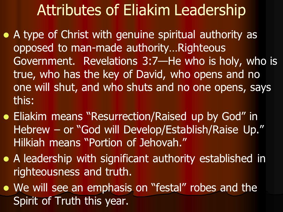 Attributes of Eliakim Leadership A type of Christ with genuine spiritual authority as opposed to man-made authority…Righteous Government.