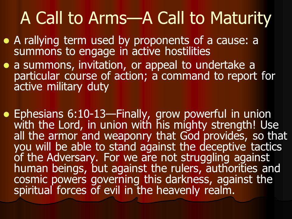 A Call to Arms—A Call to Maturity A rallying term used by proponents of a cause: a summons to engage in active hostilities a summons, invitation, or appeal to undertake a particular course of action; a command to report for active military duty Ephesians 6:10-13—Finally, grow powerful in union with the Lord, in union with his mighty strength.