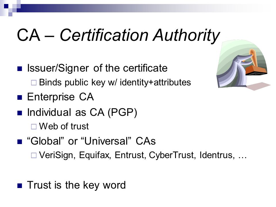 CA – Certification Authority Issuer/Signer of the certificate  Binds public key w/ identity+attributes Enterprise CA Individual as CA (PGP)  Web of