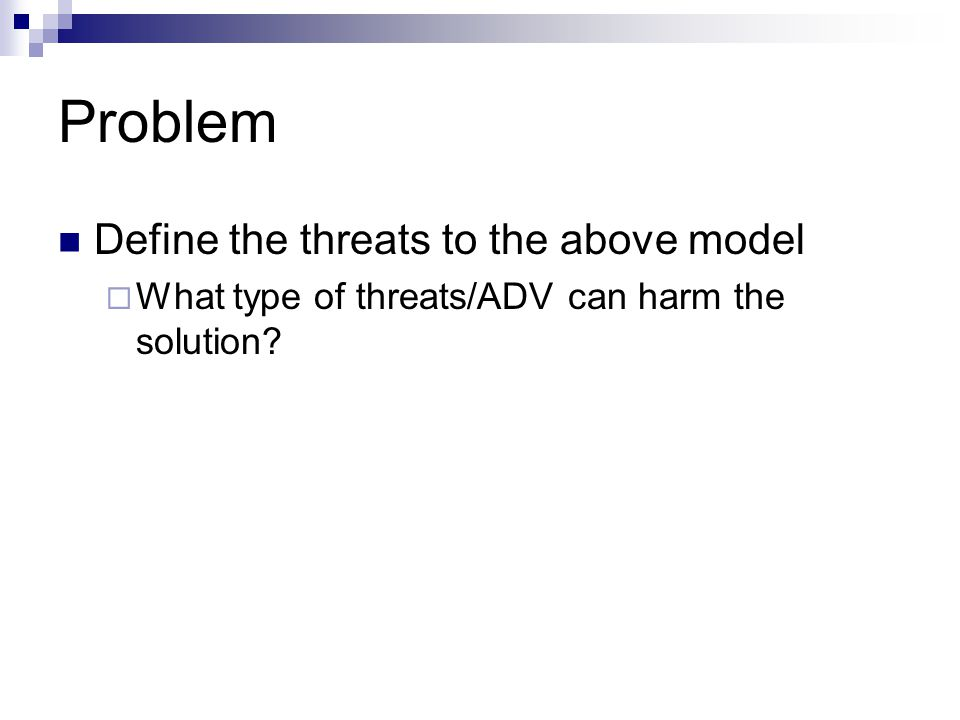 Problem Define the threats to the above model  What type of threats/ADV can harm the solution