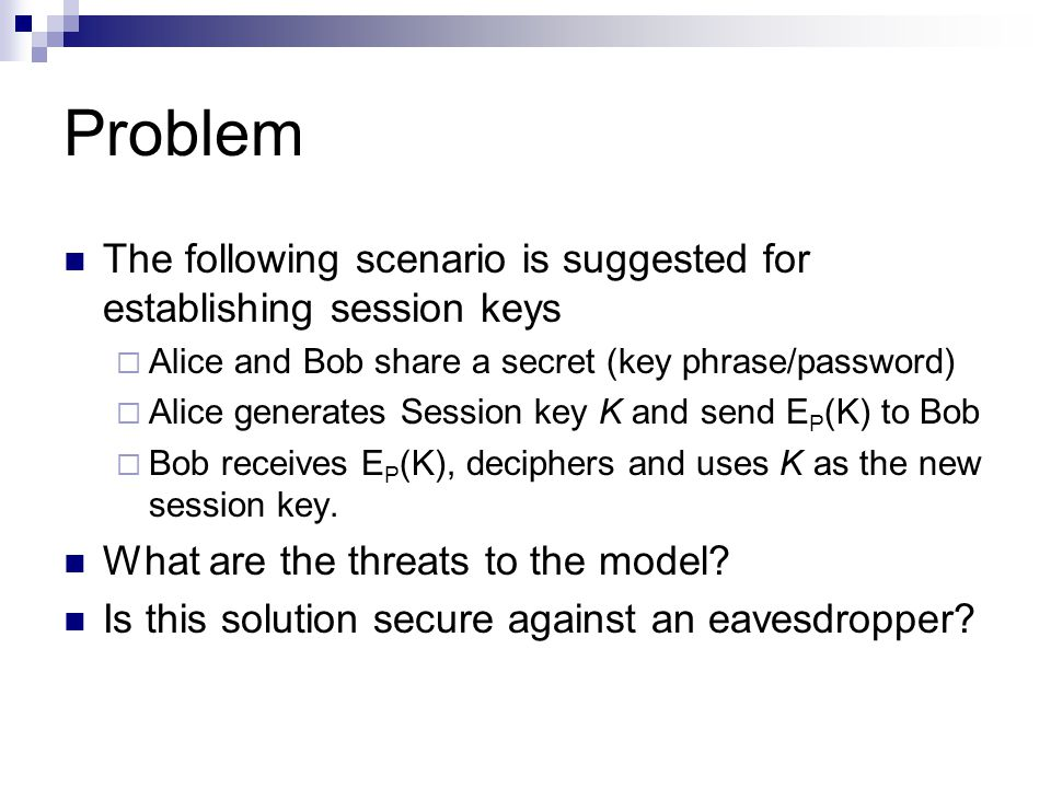 Problem The following scenario is suggested for establishing session keys  Alice and Bob share a secret (key phrase/password)  Alice generates Session key K and send E P (K) to Bob  Bob receives E P (K), deciphers and uses K as the new session key.
