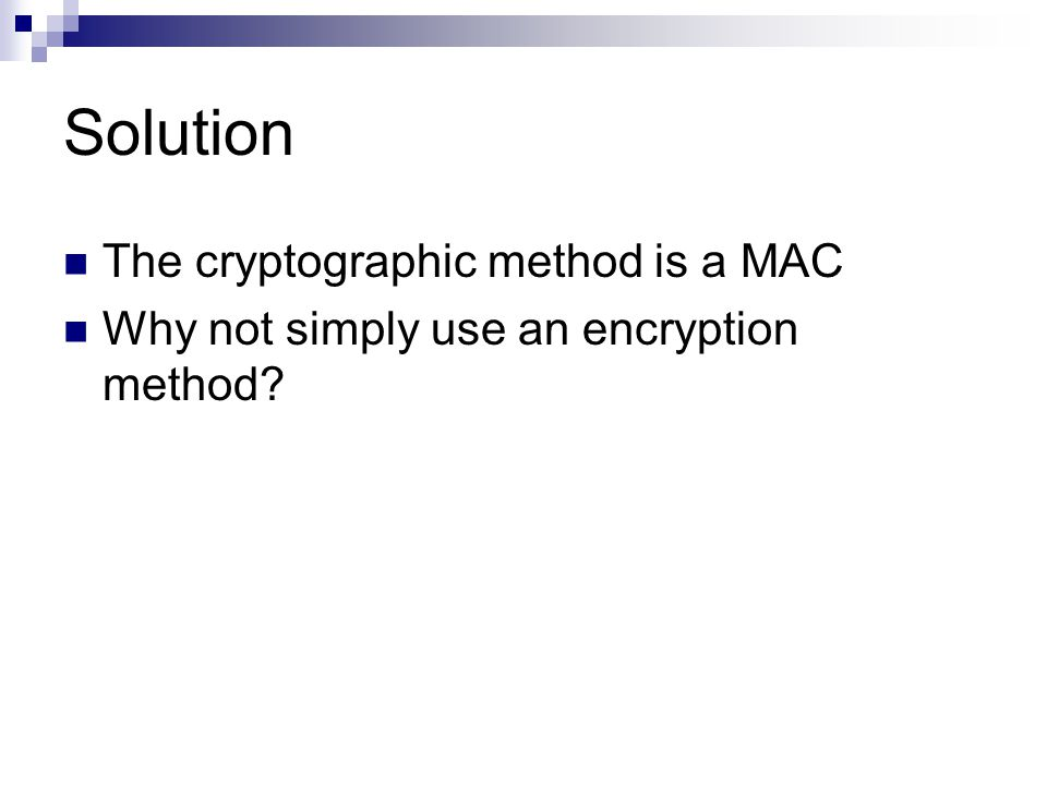Solution The cryptographic method is a MAC Why not simply use an encryption method