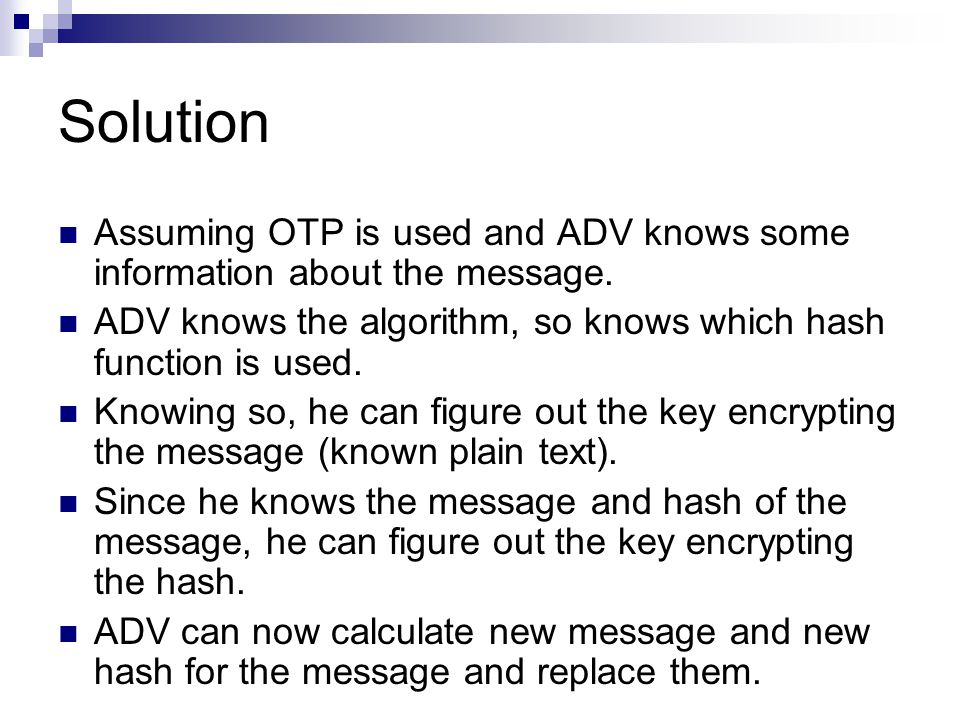 Solution Assuming OTP is used and ADV knows some information about the message. ADV knows the algorithm, so knows which hash function is used. Knowing