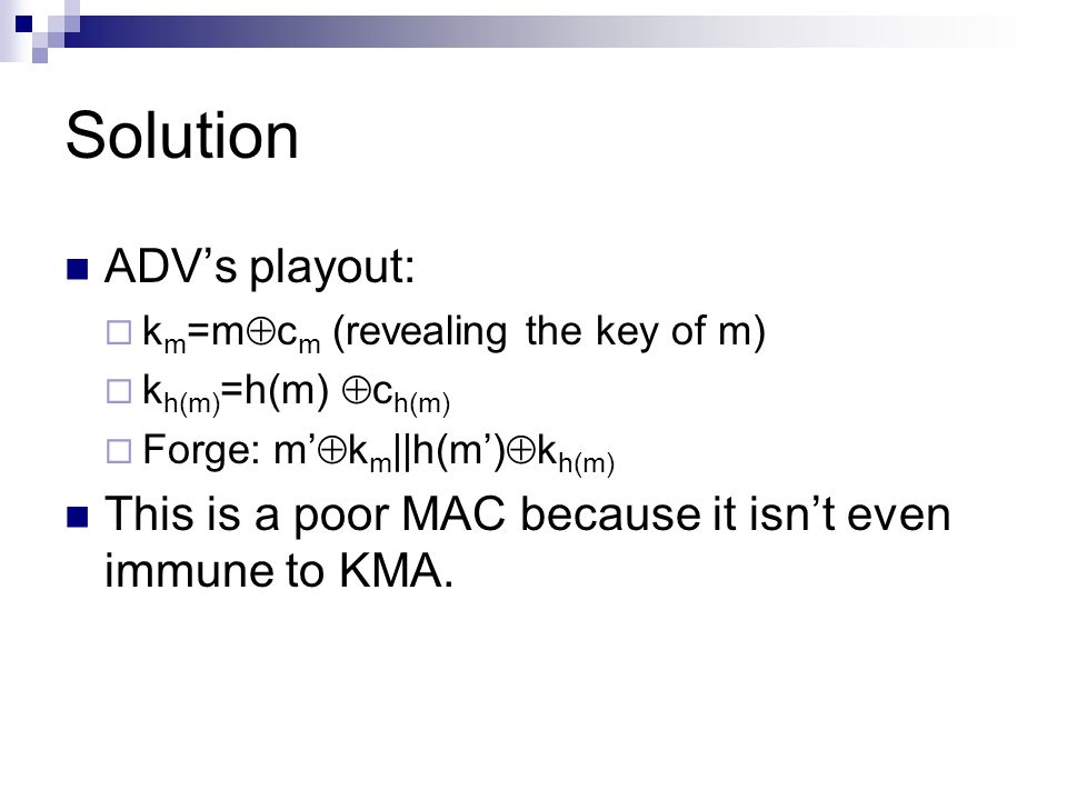 Solution ADV's playout:  k m =m  c m (revealing the key of m)  k h(m) =h(m)  c h(m)  Forge: m'  k m ||h(m')  k h(m) This is a poor MAC because it isn't even immune to KMA.