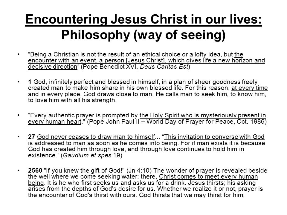 Encountering Jesus Christ in our lives: Philosophy (way of seeing) Being a Christian is not the result of an ethical choice or a lofty idea, but the encounter with an event, a person [Jesus Christ], which gives life a new horizon and decisive direction (Pope Benedict XVI, Deus Caritas Est) 1 God, infinitely perfect and blessed in himself, in a plan of sheer goodness freely created man to make him share in his own blessed life.