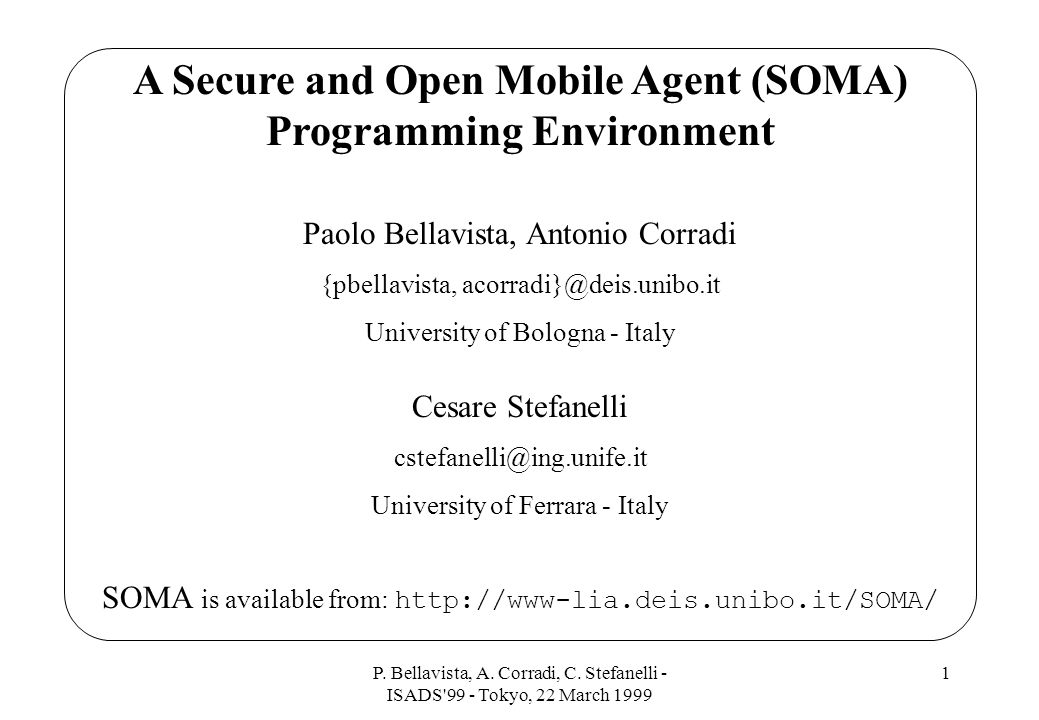 P. Bellavista, A. Corradi, C. Stefanelli - ISADS'99 - Tokyo, 22 March 1999 1 A Secure and Open Mobile Agent (SOMA) Programming Environment Paolo Bella