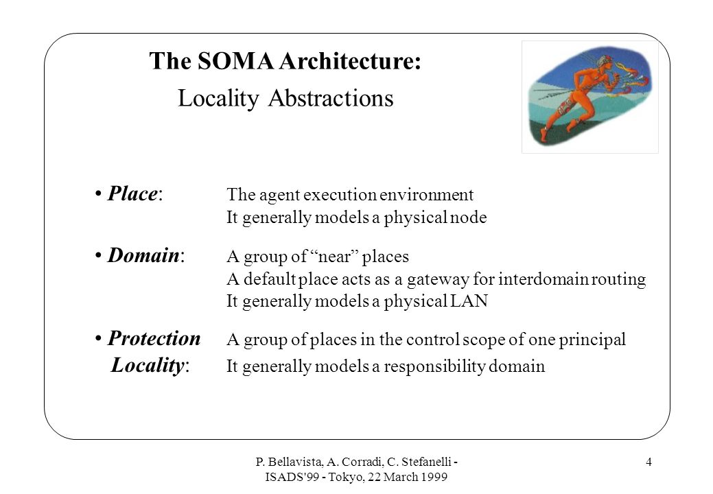 P. Bellavista, A. Corradi, C. Stefanelli - ISADS'99 - Tokyo, 22 March 1999 4 The SOMA Architecture: Locality Abstractions Place: The agent execution e