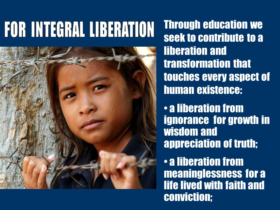 Through education we seek to contribute to a liberation and transformation that touches every aspect of human existence: a liberation from ignorance f