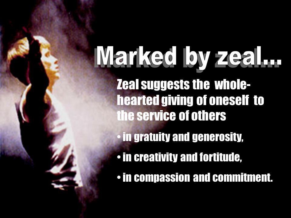 Zeal suggests the whole- hearted giving of oneself to the service of others in gratuity and generosity, in creativity and fortitude, in compassion and commitment.