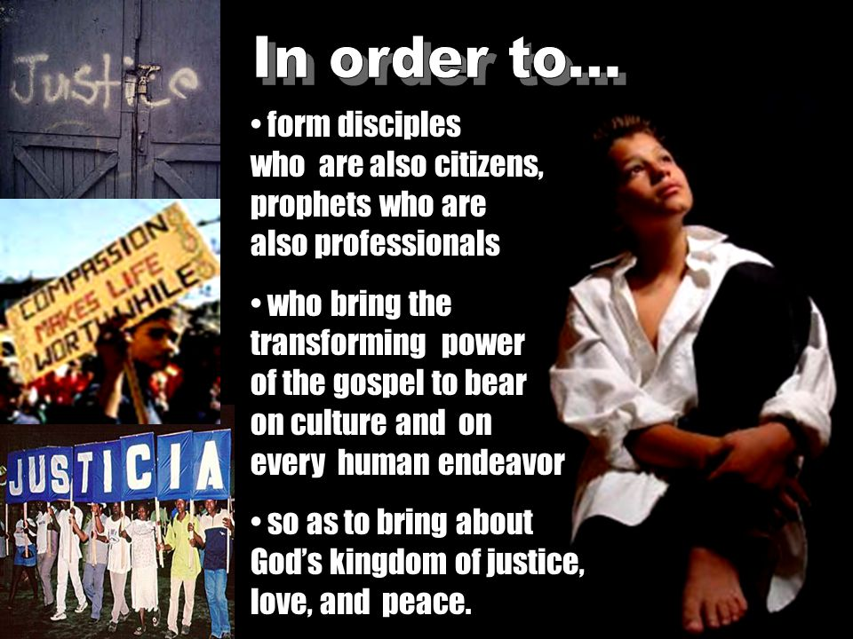 form disciples who are also citizens, prophets who are also professionals who bring the transforming power of the gospel to bear on culture and on every human endeavor so as to bring about God's kingdom of justice, love, and peace.