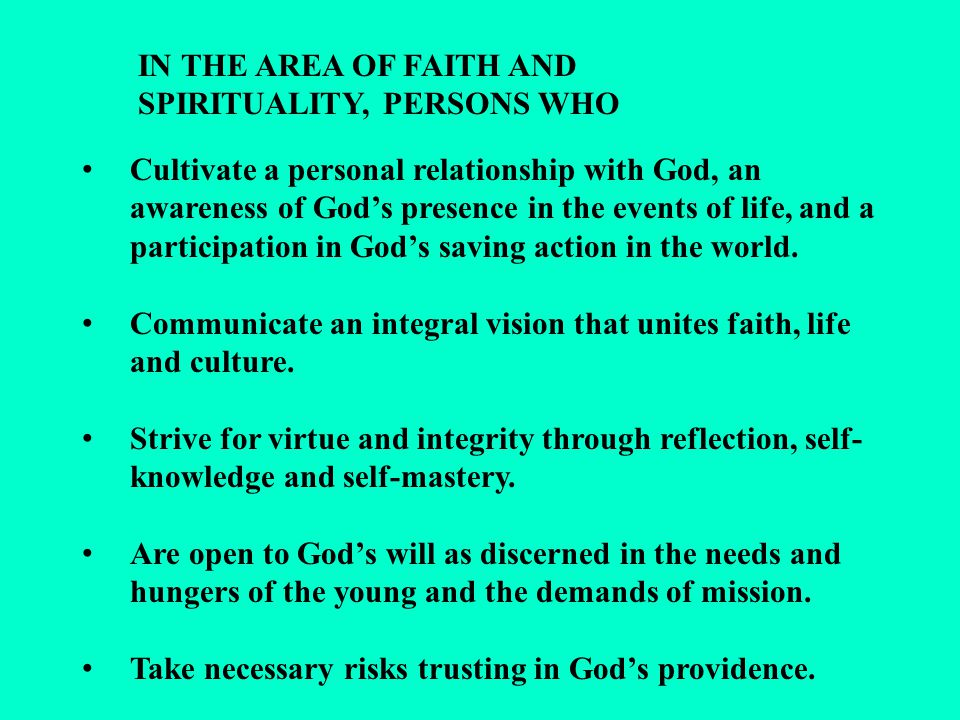 IN THE AREA OF FAITH AND SPIRITUALITY, PERSONS WHO Cultivate a personal relationship with God, an awareness of God's presence in the events of life, and a participation in God's saving action in the world.