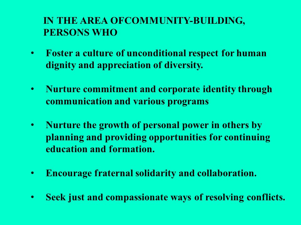 IN THE AREA OFCOMMUNITY-BUILDING, PERSONS WHO Foster a culture of unconditional respect for human dignity and appreciation of diversity. Nurture commi