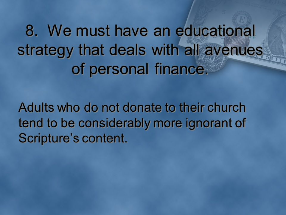 8. We must have an educational strategy that deals with all avenues of personal finance.