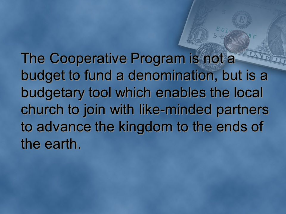 The Cooperative Program is not a budget to fund a denomination, but is a budgetary tool which enables the local church to join with like-minded partners to advance the kingdom to the ends of the earth.