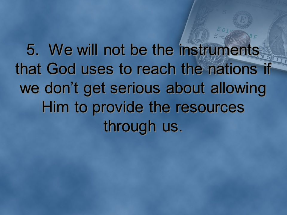 5. We will not be the instruments that God uses to reach the nations if we don't get serious about allowing Him to provide the resources through us.