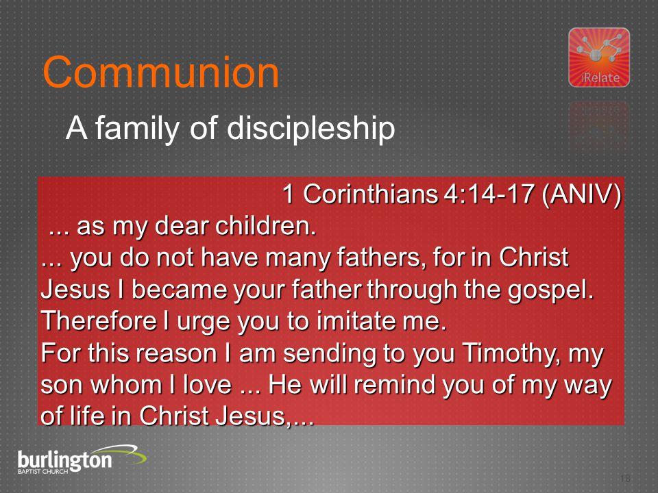 18 1 Corinthians 4:14-17 (ANIV)... as my dear children....