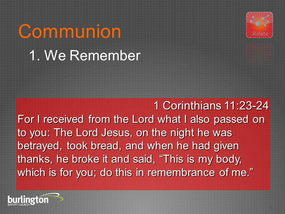 3 1 Corinthians 11:23-24 For I received from the Lord what I also passed on to you: The Lord Jesus, on the night he was betrayed, took bread, and when he had given thanks, he broke it and said, This is my body, which is for you; do this in remembrance of me. Communion 1.