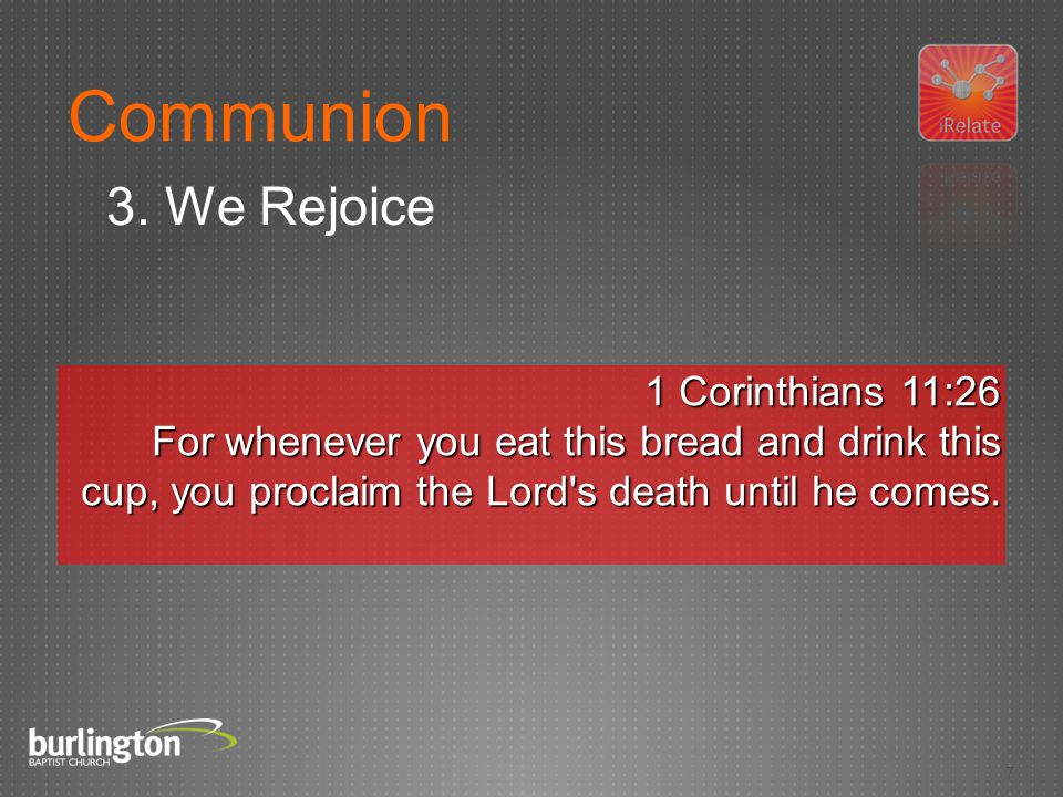 7 1 Corinthians 11:26 For whenever you eat this bread and drink this cup, you proclaim the Lord s death until he comes.