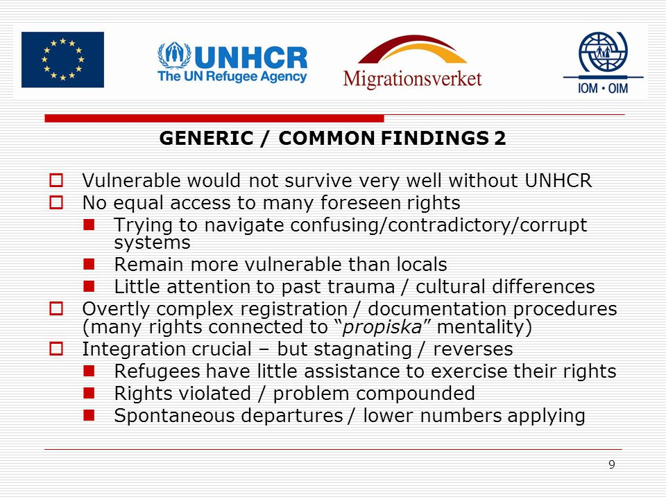 9 GENERIC / COMMON FINDINGS 2  Vulnerable would not survive very well without UNHCR  No equal access to many foreseen rights Trying to navigate confusing/contradictory/corrupt systems Remain more vulnerable than locals Little attention to past trauma / cultural differences  Overtly complex registration / documentation procedures (many rights connected to propiska mentality)  Integration crucial – but stagnating / reverses Refugees have little assistance to exercise their rights Rights violated / problem compounded Spontaneous departures / lower numbers applying