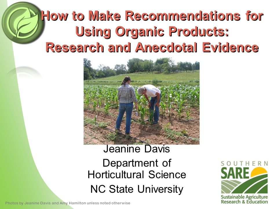 How to Make Recommendations for Using Organic Products: Research and Anecdotal Evidence 2009 Photos by Jeanine Davis and Amy Hamilton unless noted otherwise Jeanine Davis Department of Horticultural Science NC State University