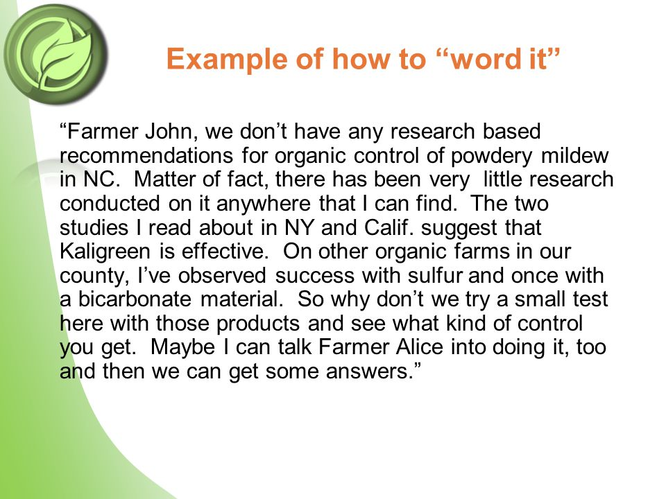"Example of how to ""word it"" ""Farmer John, we don't have any research based recommendations for organic control of powdery mildew in NC. Matter of fact"