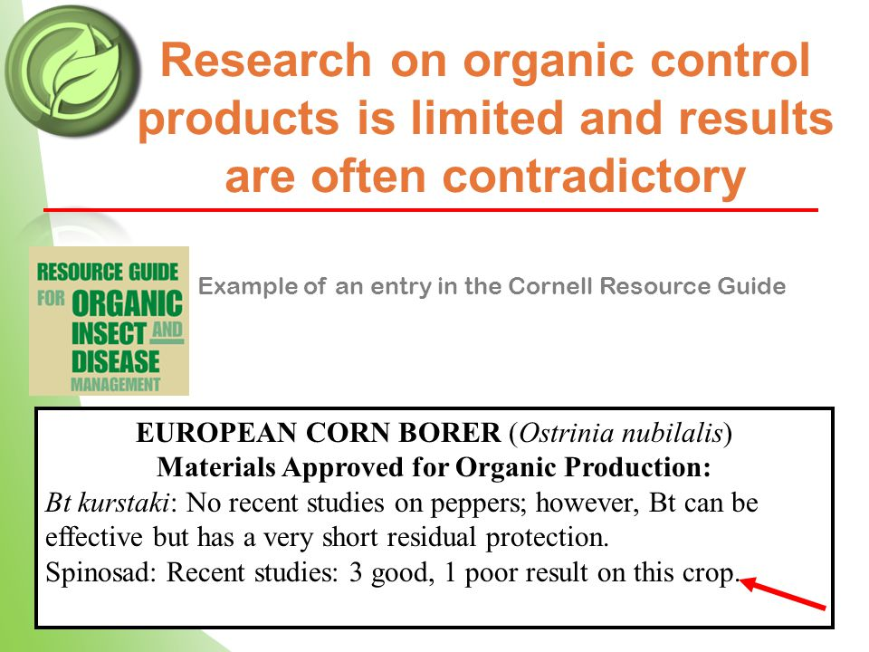 Research on organic control products is limited and results are often contradictory EUROPEAN CORN BORER (Ostrinia nubilalis) Materials Approved for Organic Production: Bt kurstaki: No recent studies on peppers; however, Bt can be effective but has a very short residual protection.