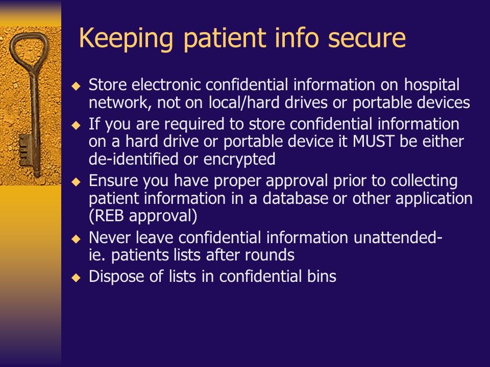 Keeping patient info secure  Store electronic confidential information on hospital network, not on local/hard drives or portable devices  If you are
