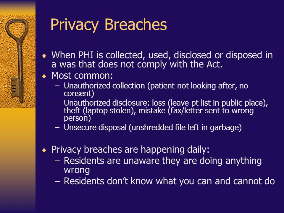 Privacy Breaches  When PHI is collected, used, disclosed or disposed in a was that does not comply with the Act.