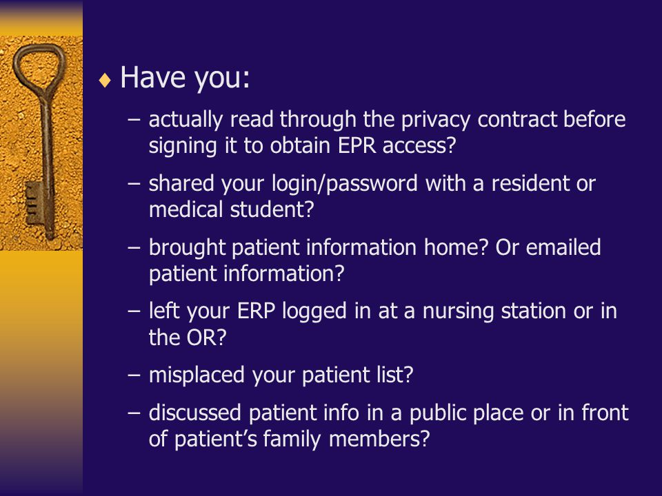  Have you: –actually read through the privacy contract before signing it to obtain EPR access? –shared your login/password with a resident or medical