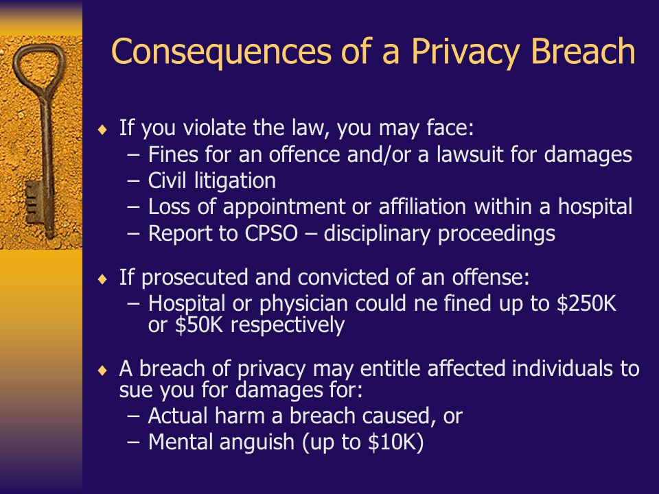Consequences of a Privacy Breach  If you violate the law, you may face: –Fines for an offence and/or a lawsuit for damages –Civil litigation –Loss of appointment or affiliation within a hospital –Report to CPSO – disciplinary proceedings  If prosecuted and convicted of an offense: –Hospital or physician could ne fined up to $250K or $50K respectively  A breach of privacy may entitle affected individuals to sue you for damages for: –Actual harm a breach caused, or –Mental anguish (up to $10K)