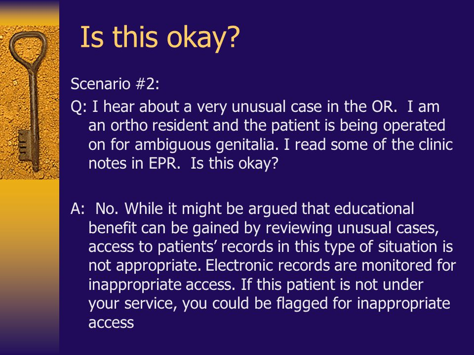 Is this okay? Scenario #2: Q: I hear about a very unusual case in the OR. I am an ortho resident and the patient is being operated on for ambiguous ge