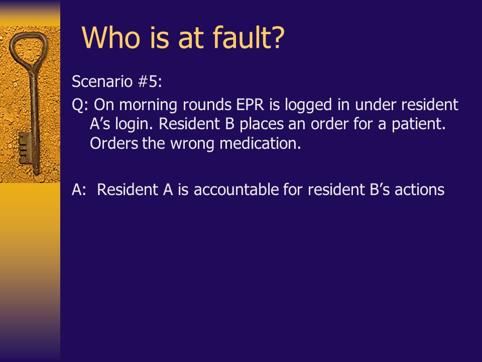 Who is at fault.Scenario #5: Q: On morning rounds EPR is logged in under resident A's login.