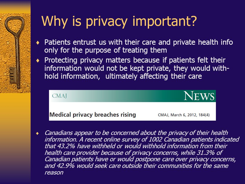 Why is privacy important?  Patients entrust us with their care and private health info only for the purpose of treating them  Protecting privacy mat
