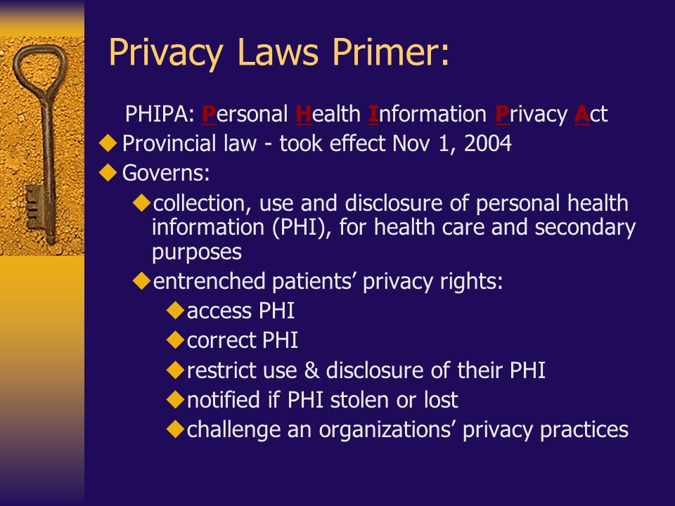 Privacy Laws Primer: PHIPA: Personal Health Information Privacy Act  Provincial law - took effect Nov 1, 2004  Governs:  collection, use and disclosure of personal health information (PHI), for health care and secondary purposes  entrenched patients' privacy rights:  access PHI  correct PHI  restrict use & disclosure of their PHI  notified if PHI stolen or lost  challenge an organizations' privacy practices