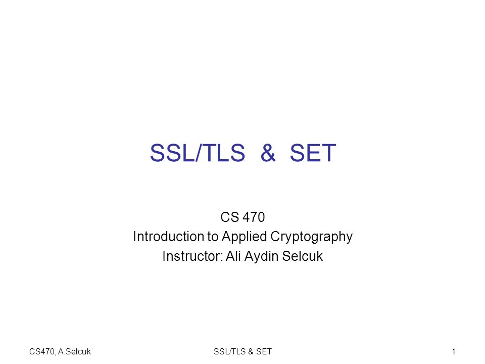 CS470, A.SelcukSSL/TLS & SET1 CS 470 Introduction to Applied Cryptography Instructor: Ali Aydin Selcuk