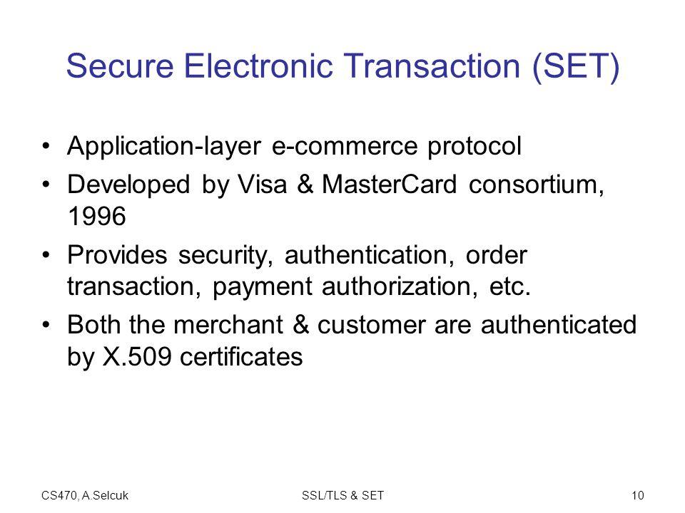 CS470, A.SelcukSSL/TLS & SET10 Secure Electronic Transaction (SET) Application-layer e-commerce protocol Developed by Visa & MasterCard consortium, 1996 Provides security, authentication, order transaction, payment authorization, etc.