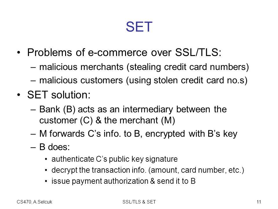 CS470, A.SelcukSSL/TLS & SET11 SET Problems of e-commerce over SSL/TLS: –malicious merchants (stealing credit card numbers) –malicious customers (usin