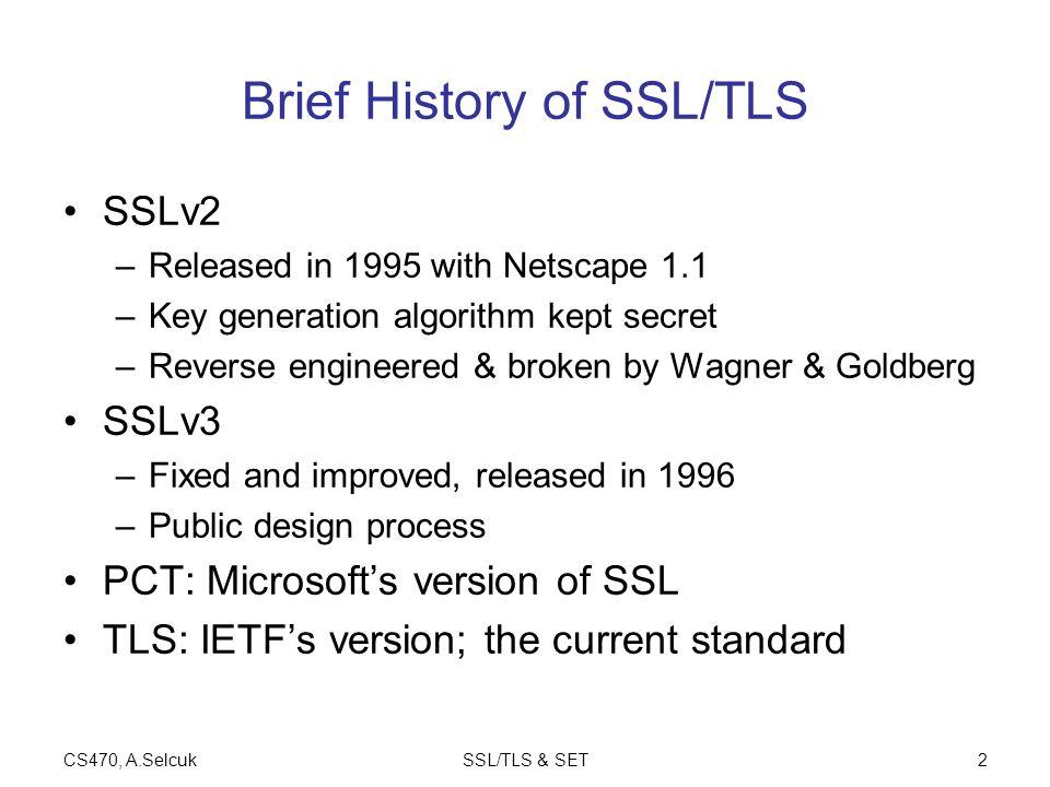 CS470, A.SelcukSSL/TLS & SET2 Brief History of SSL/TLS SSLv2 –Released in 1995 with Netscape 1.1 –Key generation algorithm kept secret –Reverse engine