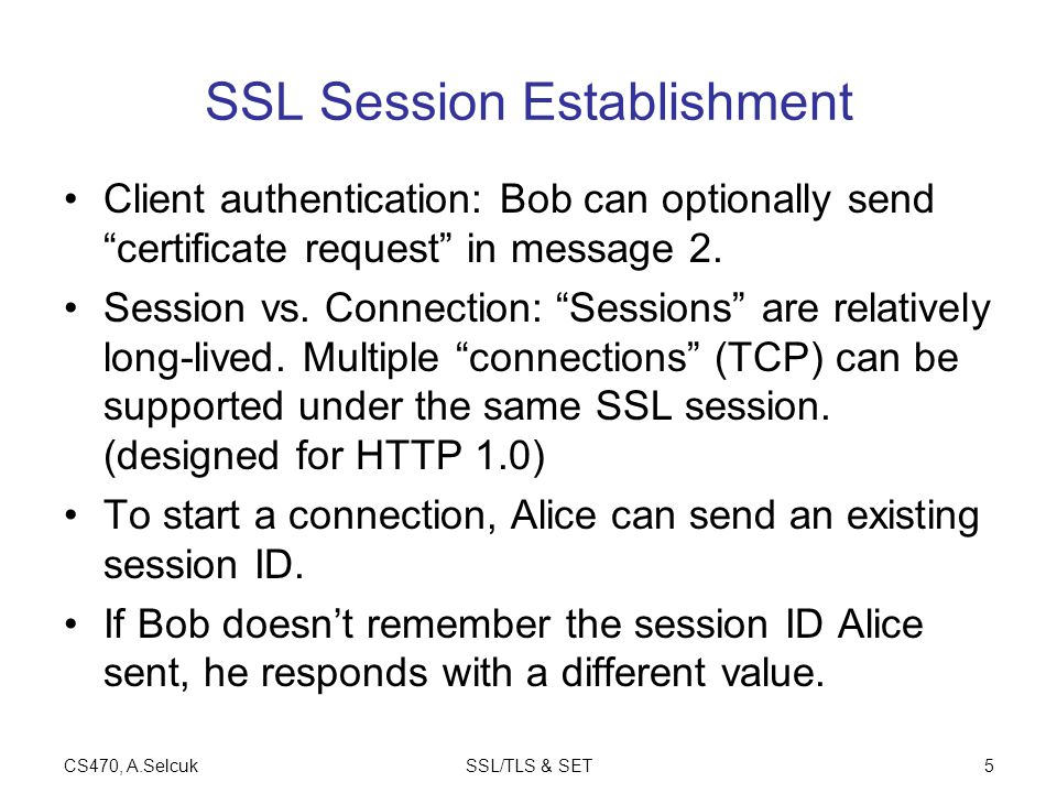 CS470, A.SelcukSSL/TLS & SET6 Session Resumption ( Connection ) Alice Bob session-id, crypto offered, R A session-id, crypto selected, R B, {keyed hash of msgs} {keyed hash of messages} session keys derived from K, R A, R B