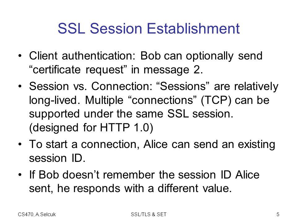 CS470, A.SelcukSSL/TLS & SET5 SSL Session Establishment Client authentication: Bob can optionally send certificate request in message 2.