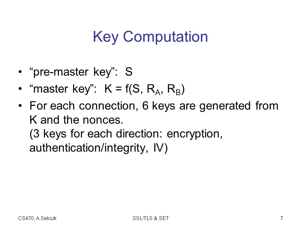 CS470, A.SelcukSSL/TLS & SET7 Key Computation pre-master key : S master key : K = f(S, R A, R B ) For each connection, 6 keys are generated from K and the nonces.