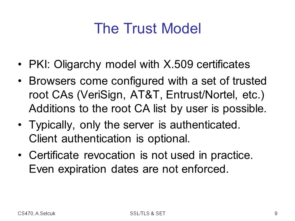 CS470, A.SelcukSSL/TLS & SET9 The Trust Model PKI: Oligarchy model with X.509 certificates Browsers come configured with a set of trusted root CAs (VeriSign, AT&T, Entrust/Nortel, etc.) Additions to the root CA list by user is possible.