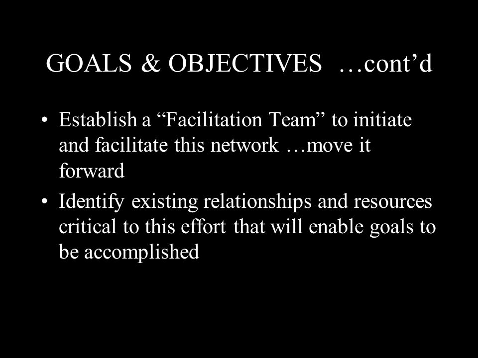 GOALS & OBJECTIVES …cont'd Establish a Facilitation Team to initiate and facilitate this network …move it forward Identify existing relationships and resources critical to this effort that will enable goals to be accomplished