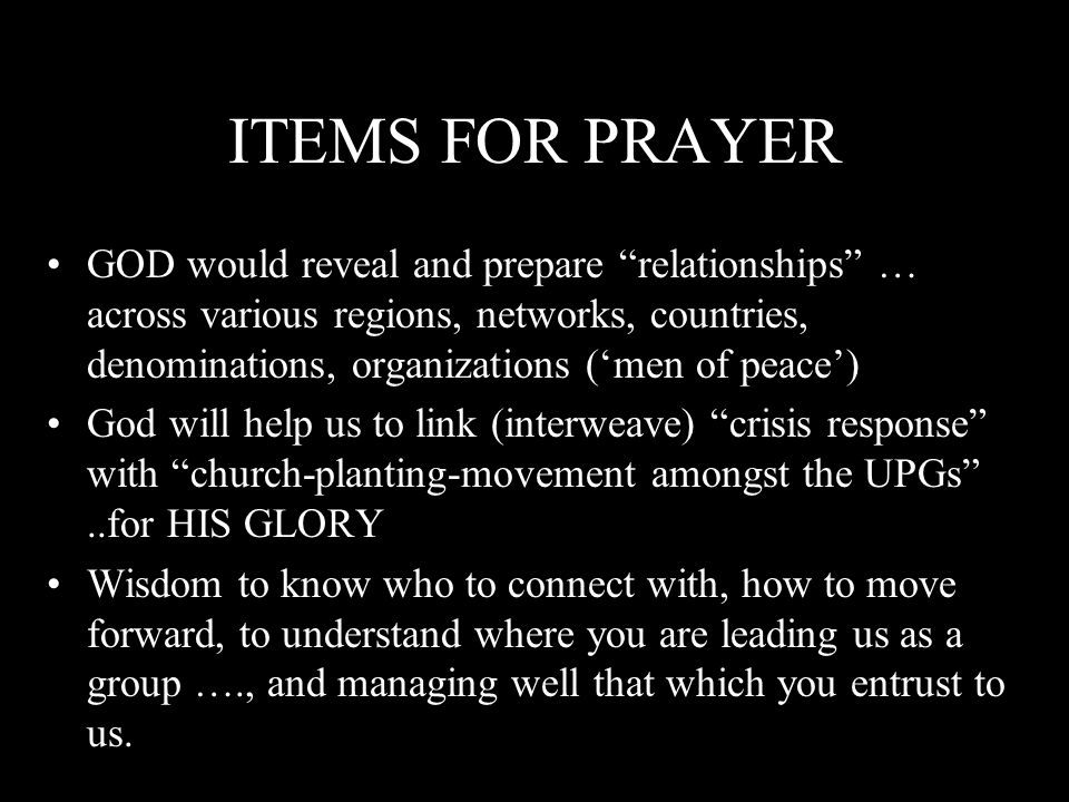 ITEMS FOR PRAYER GOD would reveal and prepare relationships … across various regions, networks, countries, denominations, organizations ('men of peace') God will help us to link (interweave) crisis response with church-planting-movement amongst the UPGs ..for HIS GLORY Wisdom to know who to connect with, how to move forward, to understand where you are leading us as a group …., and managing well that which you entrust to us.